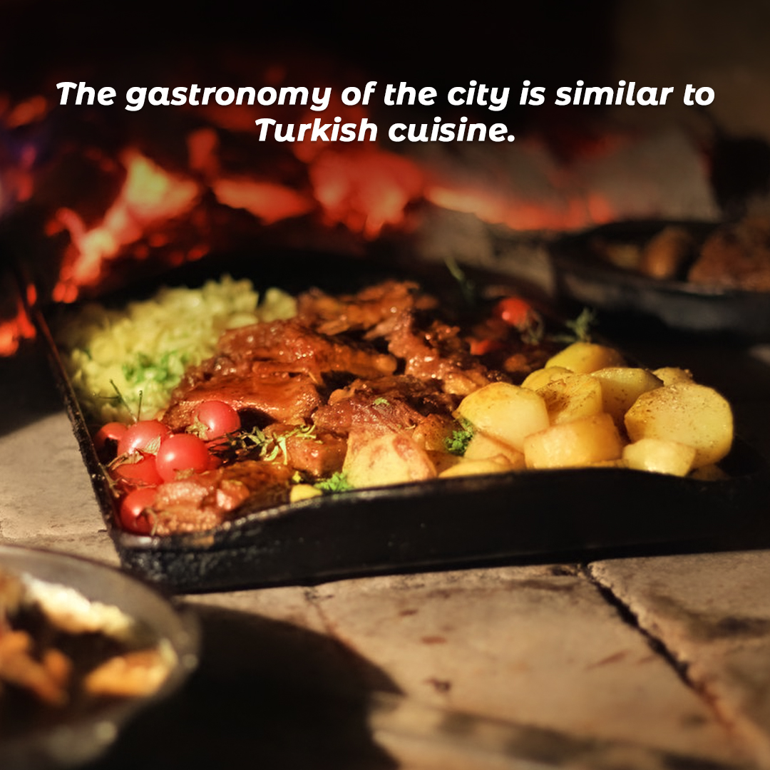 The gastronomy of the city is similar to Turkish cuisine.