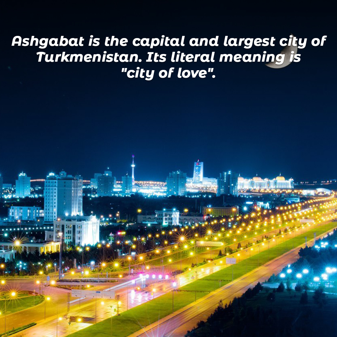 """Ashgabat is the capital and largest city of Turkmenistan. Its literal meaning is """"city of love""""."""